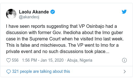 Twitter post by @akandeoj: I have seen reports suggesting that VP Osinbajo had a discussion with former Gov. Ihedioha about the Imo guber case in the Supreme Court when he visited Imo last week. This is false and mischievous. The VP went to Imo for a private event and no such discussions took place...