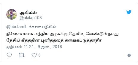 டுவிட்டர் இவரது பதிவு @akilan108: நிச்சையமாக மத்திய அரசுக்கு தெளிவு வேண்டும் நமது தேசிய கீதத்தின் புனிதத்தை களங்கபடுத்தாதீர்
