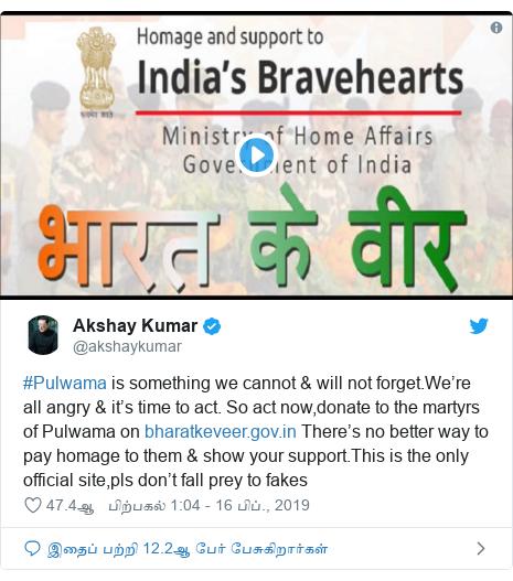 டுவிட்டர் இவரது பதிவு @akshaykumar: #Pulwama is something we cannot & will not forget.We're all angry & it's time to act. So act now,donate to the martyrs of Pulwama on  There's no better way to pay homage to them & show your support.This is the only official site,pls don't fall prey to fakes