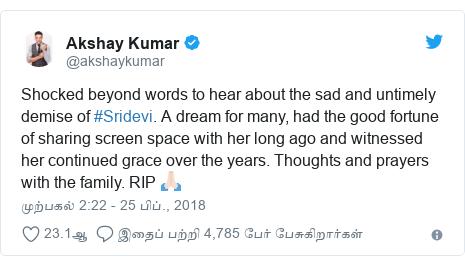 டுவிட்டர் இவரது பதிவு @akshaykumar: Shocked beyond words to hear about the sad and untimely demise of #Sridevi. A dream for many, had the good fortune of sharing screen space with her long ago and witnessed her continued grace over the years. Thoughts and prayers with the family. RIP 🙏🏻