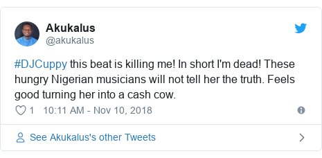 Twitter post by @akukalus: #DJCuppy this beat is killing me! In short I'm dead! These hungry Nigerian musicians will not tell her the truth. Feels good turning her into a cash cow.
