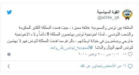 تويتر رسالة بعث بها @al39e_q8: العلاقة بين تونس والسعودية علاقة مميزة ، حيث قدمت المملكة الكثير للحكومة والشعب التونسي ، لماذا اخونجية تونس يهاجمون المملكة !! دائماً ولاء الاخونجية خارجي ويستمرون في خيانة اوطانهم ، بالرغم مما قدمت المملكة لتونس فهم لا يهتمون لتونس المهم الريال والباشا  #السعوديه_تونس_بلد_واحد