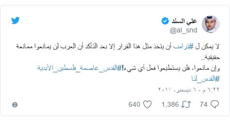 تويتر رسالة بعث بها @al_snd: لا يمكن ل #ترامب أن يتخذ مثل هذا القرار إلا بعد التأكد أن العرب لن يمانعوا ممانعة حقيقية..وإن مانعوا، فلن يستطيعوا فعل أي شيء!#القدس_عاصمة_فلسطين_الأبدية #القدس_لنا