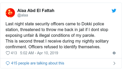 Twitter post by @alaa: Last night state security officers came to Dokki police station, threatened to throw me back in jail if I dont stop exposing unfair & illegal conditions of my parole.This is second threat I receive during my nightly solitary confinment. Officers refused to identify themselves.