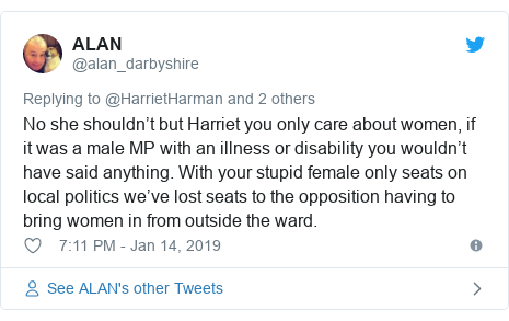 Twitter post by @alan_darbyshire: No she shouldn't but Harriet you only care about women, if it was a male MP with an illness or disability you wouldn't have said anything. With your stupid female only seats on local politics we've lost seats to the opposition having to bring women in from outside the ward.