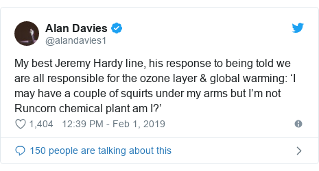 Twitter post by @alandavies1: My best Jeremy Hardy line, his response to being told we are all responsible for the ozone layer & global warming  'I may have a couple of squirts under my arms but I'm not Runcorn chemical plant am I?'