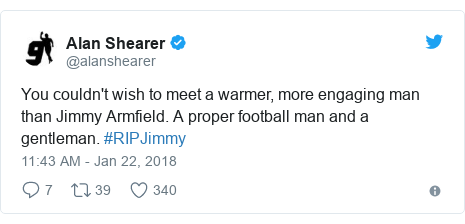 Twitter post by @alanshearer: You couldn't wish to meet a warmer, more engaging man than Jimmy Armfield. A proper football man and a gentleman. #RIPJimmy