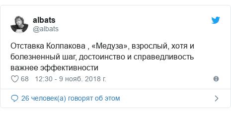 Twitter пост, автор: @albats: Отставка Колпакова , «Медуза», взрослый, хотя и болезненный шаг, достоинство и справедливость важнее эффективности