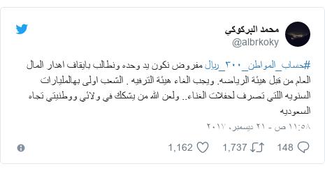 تويتر رسالة بعث بها @albrkoky: #حساب_المواطن_٣٠٠_ريال مفروض نكون يد وحده ونطالب بايقاف اهدار المال العام من قبل هيئة الرياضه. ويجب الغاء هيئة الترفيه . الشعب اولى بهالمليارات السنويه اللتي تصرف لحفلات الغناء.. ولعن الله من يشكك في ولائي ووطنيتي تجاه السعوديه