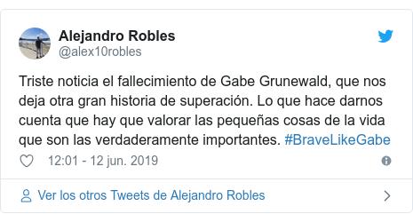 Publicación de Twitter por @alex10robles: Triste noticia el fallecimiento de Gabe Grunewald, que nos deja otra gran historia de superación. Lo que hace darnos cuenta que hay que valorar las pequeñas cosas de la vida que son las verdaderamente importantes. #BraveLikeGabe