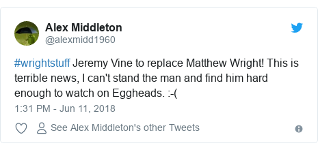 Twitter post by @alexmidd1960: #wrightstuff Jeremy Vine to replace Matthew Wright! This is terrible news, I can't stand the man and find him hard enough to watch on Eggheads.  -(