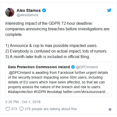 Twitter post by @alexstamos: Interesting impact of the GDPR 72-hour deadline  companies announcing breaches before investigations are complete.1) Announce & cop to max possible impacted users.2) Everybody is confused on actual impact, lots of rumors.3) A month later truth is included in official filing.