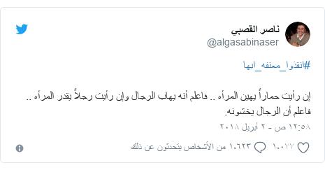 تويتر رسالة بعث بها @algasabinaser: #انقذوا_معنفه_ابهاإن رأيت حماراً يهين المرأه .. فاعلم أنه يهاب الرجال وإن رأيت رجلاً يقدر المرأه .. فاعلم أن الرجال يخشونه.