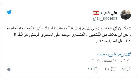 تويتر رسالة بعث بها @ali_shoeib1: لاشك أن اي خلاف  سياسي بين فريقين هناك مستفيد ثالث اذا فكرنا بالمصلحة الخاصة ، لكن اي خلاف بين اللبنانيين ، المتضرر الوحيد على المستوى الوطني هو البلد !!عنا شغل أهم باجماعة ..  #بين_قريطم_ومعراب