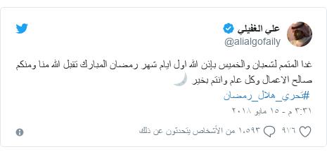 تويتر رسالة بعث بها @alialgofaily: غدا المتمم لشعبان والخميس بإذن الله اول ايام شهر رمضان المبارك تقبل الله منا ومنكم صالح الاعمال وكل عام وانتم بخير 🌙  #تحري_هلال_رمضان