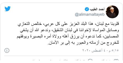 تويتر رسالة بعث بها @alimamaltayeb: قلوبنا مع لبنان، هذا البلد العزيز على كل عربي، خالص التعازي وصادق المواساة لإخواننا في لبنان الشقيق، وندعو الله أن يشفي المصابين، كما ندعوه أن يرزق أهله وولاة أمره البصيرة ويوفقهم للخروج من أزماته والعبور به إلى بر الأمان.