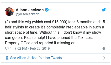 Twitter post by @alisonjackson: (2) and this wig (which cost £15,000) took 6 months and 15 hair stylists to create it's completely irreplaceable in such a short space of time. Without this, I don't know if my show can go on. Please help! I have phoned the Taxi Lost Property Office and reported it missing on...