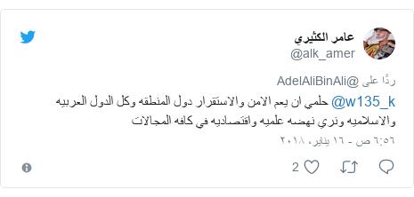تويتر رسالة بعث بها @alk_amer: @w135_k حلمي ان يعم الامن والاستقرار دول المنطقه وكل الدول العربيه والاسلاميه ونري نهضه علميه واقتصاديه في كافه المجالات