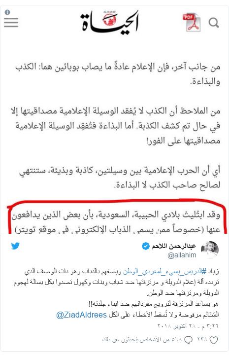 تويتر رسالة بعث بها @allahim: زياد #الدريس_يسيء_لمغردي_الوطن ويصفهم بالذباب وهو ذات الوصف الذي تردده آلة إعلام الدويلة و مرتزقتها ضد شباب وبنات وكهول تصدوا بكل بسالة لهجوم الدويلة ومرتزقتها ضد الوطن.هو يساعد المرتزقة لترويج مفرداتهم ضد ابناء جلدته!!الشتائم مرفوضة ولا تُسقط الأخطاء على الكل @ZiadAldrees