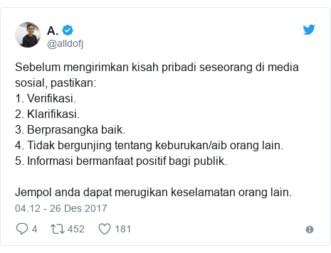 Twitter pesan oleh @alldofj: Sebelum mengirimkan kisah pribadi seseorang di media sosial, pastikan 1. Verifikasi.2. Klarifikasi.3. Berprasangka baik.4. Tidak bergunjing tentang keburukan/aib orang lain.5. Informasi bermanfaat positif bagi publik.Jempol anda dapat merugikan keselamatan orang lain.