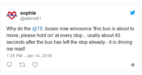 Twitter post by @allensl81: Why do the @TfL buses now announce 'this bus is about to move, please hold on' at every stop... usally about 45 seconds after the bus has left the stop already - it is driving me mad!