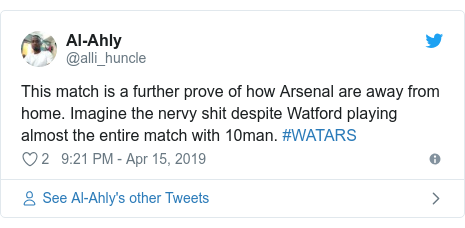 Twitter post by @alli_huncle: This match is a further prove of how Arsenal are away from home. Imagine the nervy shit despite Watford playing almost the entire match with 10man. #WATARS
