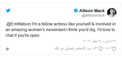 تويتر رسالة بعث بها @allisonmack: .@EmWatson I'm a fellow actress like yourself & involved in an amazing women's movement I think you'd dig. I'd love to chat if you're open.