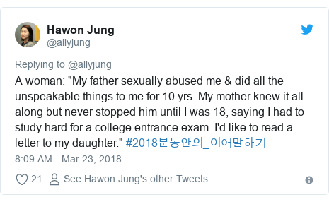 "Twitter post by @allyjung: A woman  ""My father sexually abused me & did all the unspeakable things to me for 10 yrs. My mother knew it all along but never stopped him until I was 18, saying I had to study hard for a college entrance exam. I'd like to read a letter to my daughter."" #2018분동안의_이어말하기"