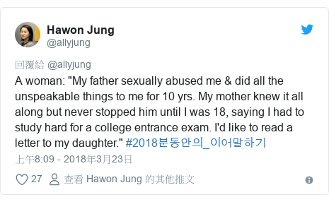 "Twitter 用戶名 @allyjung: A woman  ""My father sexually abused me & did all the unspeakable things to me for 10 yrs. My mother knew it all along but never stopped him until I was 18, saying I had to study hard for a college entrance exam. I'd like to read a letter to my daughter."" #2018분동안의_이어말하기"