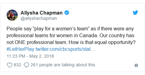 "Twitter post by @allyshachapman: People say ""play for a women's team"" as if there were any professional teams for women in Canada. Our country has not ONE professional team. How is that equal opportunity? #LetHerPlay"