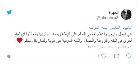 تويتر رسالة بعث بها @almahrh3: #اليوم_العالمي_للغه_العربيههي أجمل وأرقى وأعظم لغة في العالم على الإطلاق، فلا تجاريها وتعادلها أي لغةٍ أخرى في الدقة والروعة والجمال. واللغة العربية هي هوية ولسان كل مسلم.❤.