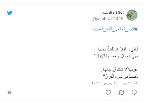 """تويتر رسالة بعث بها @almhrazi1419: #اليوم_العالمي_للغه_العربيه.لغتي و أفخرُ إذ بليتُ بحبِها،فهي الجمالُ و فصلُها التِبيانُ"""" عربية ٌلا شكّ أن بيانُها ..مُتبسمٌ في ثَغرهِ القرآنُ"""""""