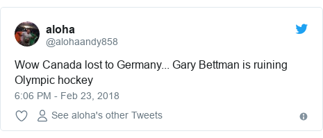 Twitter post by @alohaandy858: Wow Canada lost to Germany... Gary Bettman is ruining Olympic hockey