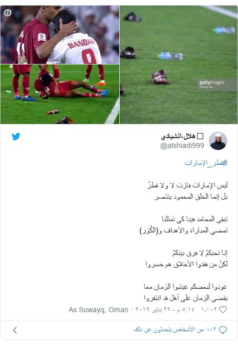 تويتر رسالة بعث بها @alshiadi999: #قطر_الاماراتليس الإمارات فازت لا ولا قطرُبل إنما الخلق المحمود ينتصرتبقى المحامد فينا كي تمثلناتمضي المباراة والأهداف و(الكُوَر)إنا نحبكمُ لا فرق بينكمُلكنّ من فقدوا الأخلاق هم خسرواعودوا لبعضكم عيشوا الزمان معايقضى الزمان على أهل قد انتفروا