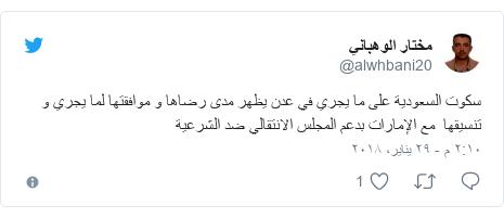 تويتر رسالة بعث بها @alwhbani20: سكوت السعودية على ما يجري في عدن يظهر مدى رضاها و موافقتها لما يجري و تنسيقها  مع الإمارات بدعم المجلس الانتقالي ضد الشرعية