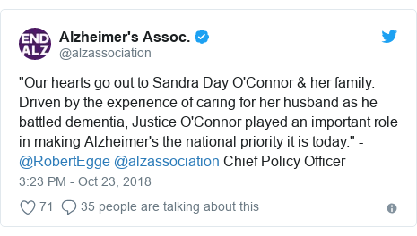 "Twitter post by @alzassociation: ""Our hearts go out to Sandra Day O'Connor & her family. Driven by the experience of caring for her husband as he battled dementia, Justice O'Connor played an important role in making Alzheimer's the national priority it is today."" -@RobertEgge @alzassociation Chief Policy Officer"