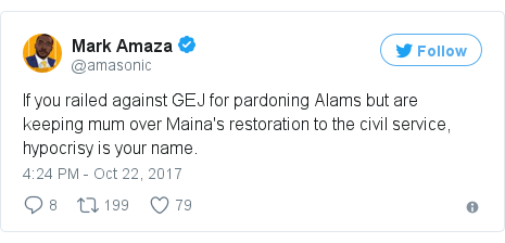 Twitter post by @amasonic: If you railed against GEJ for pardoning Alams but are keeping mum over Maina's restoration to the civil service, hypocrisy is your name.