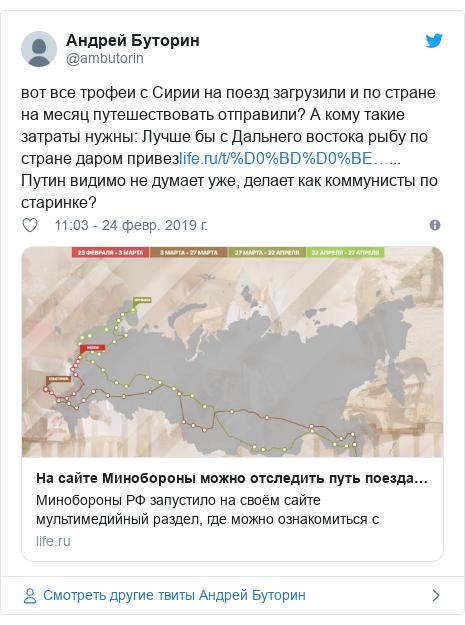 Twitter пост, автор: @ambutorin: вот все трофеи с Сирии на поезд загрузили и по стране на месяц путешествовать отправили? А кому такие затраты нужны  Лучше бы с Дальнего востока рыбу по стране даром привез... Путин видимо не думает уже, делает как коммунисты по старинке?
