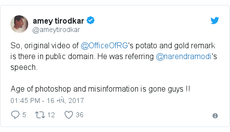 Twitter post by @ameytirodkar: So, original video of @OfficeOfRG's potato and gold remark is there in public domain. He was referring @narendramodi's speech. Age of photoshop and misinformation is gone guys !!