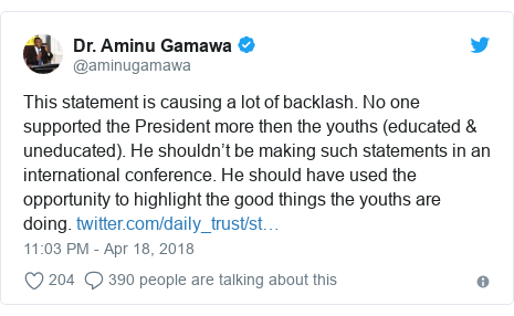 Twitter wallafa daga @aminugamawa: This statement is causing a lot of backlash. No one supported the President more then the youths (educated & uneducated). He shouldn't be making such statements in an international conference. He should have used the opportunity to highlight the good things the youths are doing.