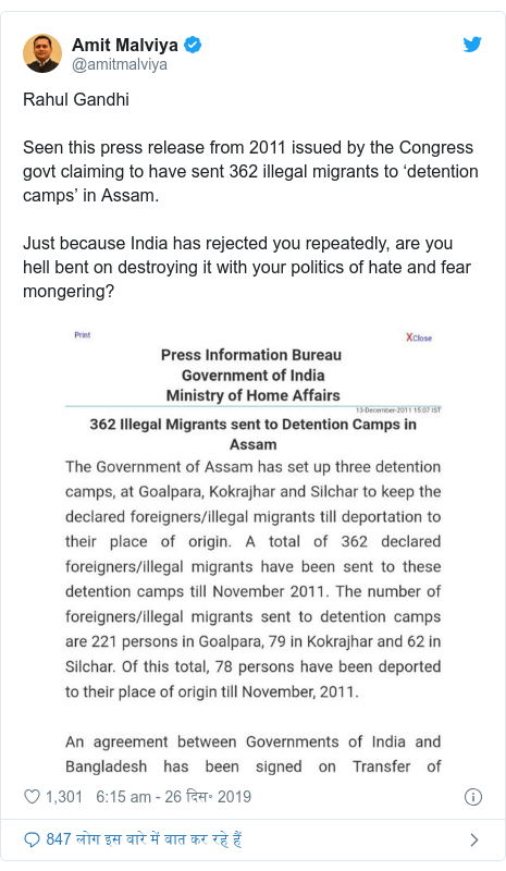 ट्विटर पोस्ट @amitmalviya: Rahul GandhiSeen this press release from 2011 issued by the Congress govt claiming to have sent 362 illegal migrants to 'detention camps' in Assam.Just because India has rejected you repeatedly, are you hell bent on destroying it with your politics of hate and fear mongering?