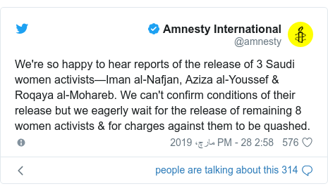 ٹوئٹر پوسٹس @amnesty کے حساب سے: We're so happy to hear reports of the release of 3 Saudi women activists—Iman al-Nafjan, Aziza al-Youssef & Roqaya al-Mohareb. We can't confirm conditions of their release but we eagerly wait for the release of remaining 8 women activists & for charges against them to be quashed.