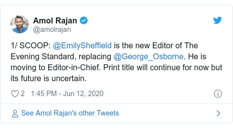 Twitter post by @amolrajan: 1/ SCOOP  @EmilySheffield is the new Editor of The Evening Standard, replacing @George_Osborne. He is moving to Editor-in-Chief. Print title will continue for now but its future is uncertain.