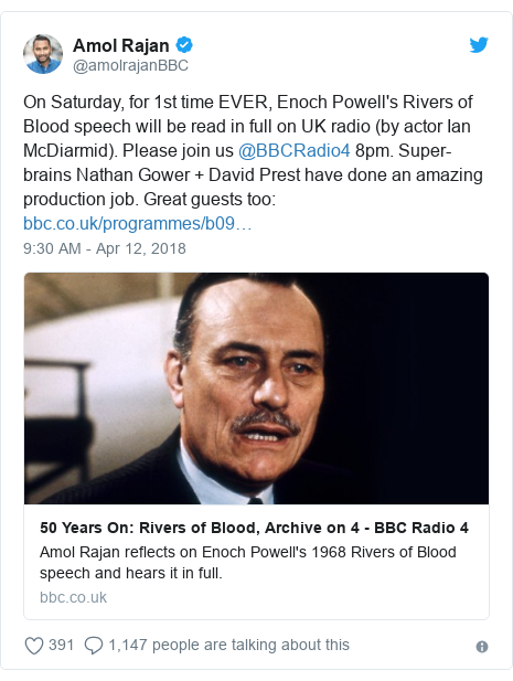 Twitter post by @amolrajanBBC: On Saturday, for 1st time EVER, Enoch Powell's Rivers of Blood speech will be read in full on UK radio (by actor Ian McDiarmid). Please join us @BBCRadio4 8pm. Super-brains Nathan Gower + David Prest have done an amazing production job. Great guests too