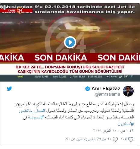تويتر رسالة بعث بها @amrsalama: وسائل إعلام تركية تنشر مقاطع فيديو لهبوط الطائرة الخاصة الذي استقلها فريق التصفية ولحظة دخولهم وخروجهم من المطار ولحظة دخول #جمال_خاشقجي القنصلية وخط سير السيارة السوداء التي كانت أمام القنصلية #السعودية في #اسطنبول