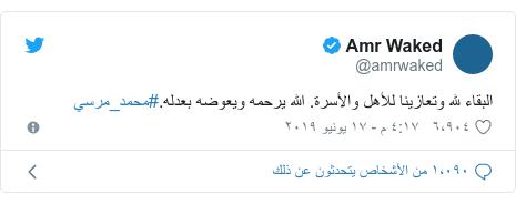 تويتر رسالة بعث بها @amrwaked: البقاء لله وتعازينا للأهل والأسرة. الله يرحمه ويعوضه بعدله.#محمد_مرسي