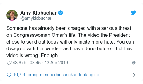 Twitter pesan oleh @amyklobuchar: Someone has already been charged with a serious threat on Congresswoman Omar's life. The video the President chose to send out today will only incite more hate. You can disagree with her words—as I have done before—but this video is wrong. Enough.