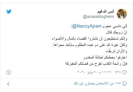 تويتر رسالة بعث بها @anasaldogheim: إلى نانسي عجرم @NancyAjram إنّ زوجكِ قاتل وإنّكم تستطيعون أن تشتروا القضاءَ بالمال والأضواءولكنّ غيرة الله على دم عبده المظلوم ستأخذ مجراها.والأوان لم يفُتاعترِفوا بخطئكم لعائلةِ المغدور فإنّ رائحةَ الكذب تفوح من قصّتكم المفبركة