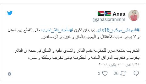 تويتر رسالة بعث بها @anasibrahimm: #السودان_موكب_16يناير يجب ان تكون #سلميه_فلا_تخرب حتى تنقطع بهم السبل و لا يجدوا سبب للأعتقال و الهجوم بالغاز و غيره و الرصاص.التخريب بمثابة مبرر للحكومة لقمع الثائر والتعدي عليه و التعلق في حجة ان الثائر يخرب،و تخريب المرافق العامة و الحكومية يعني تخريب وطنك و ضره