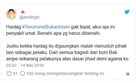 Twitter pesan oleh @andilogic: Hastag #TerorismeBukanIslam gak tepat, akui aja ini penyakit umat. Benahi apa yg harus dibenahi. Justru ketika hastag itu digaungkan malah menuduh pihak lain sebagai pelaku. Dari semua tragedi dari bom Bali ampe sekarang pelakunya atas dasar jihad demi agama ko.